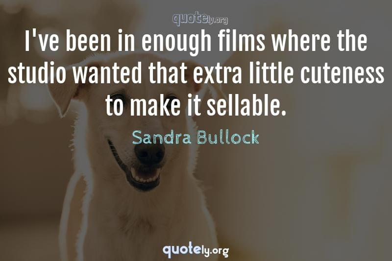 I've been in enough films where the studio wanted that extra little cuteness to make it sellable. by Sandra Bullock