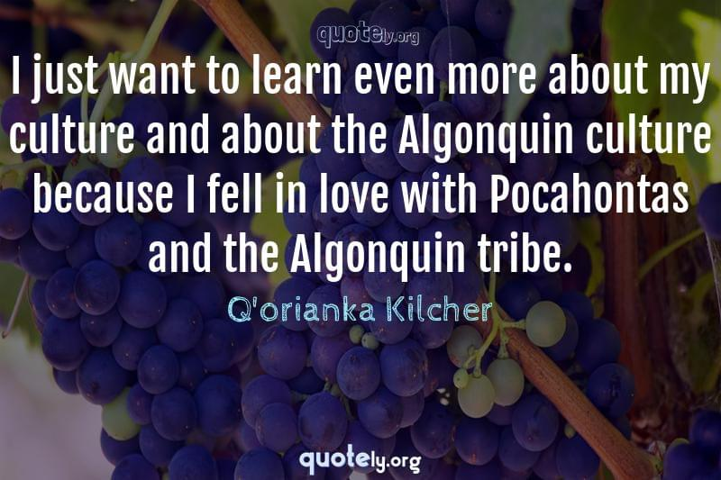 I just want to learn even more about my culture and about the Algonquin culture because I fell in love with Pocahontas and the Algonquin tribe. by Q'orianka Kilcher