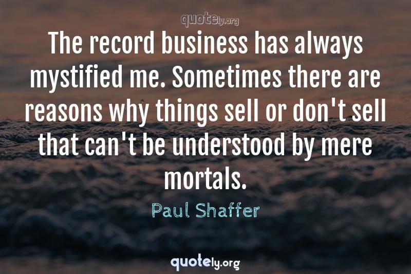 The record business has always mystified me. Sometimes there are reasons why things sell or don't sell that can't be understood by mere mortals. by Paul Shaffer