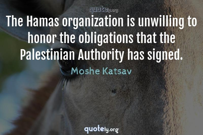 The Hamas organization is unwilling to honor the obligations that the Palestinian Authority has signed. by Moshe Katsav
