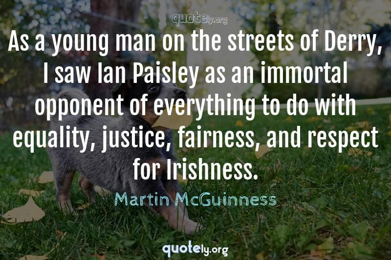 As a young man on the streets of Derry, I saw Ian Paisley as an immortal opponent of everything to do with equality, justice, fairness, and respect for Irishness. by Martin McGuinness