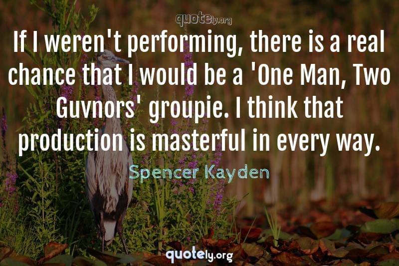 If I weren't performing, there is a real chance that I would be a 'One Man, Two Guvnors' groupie. I think that production is masterful in every way. by Spencer Kayden