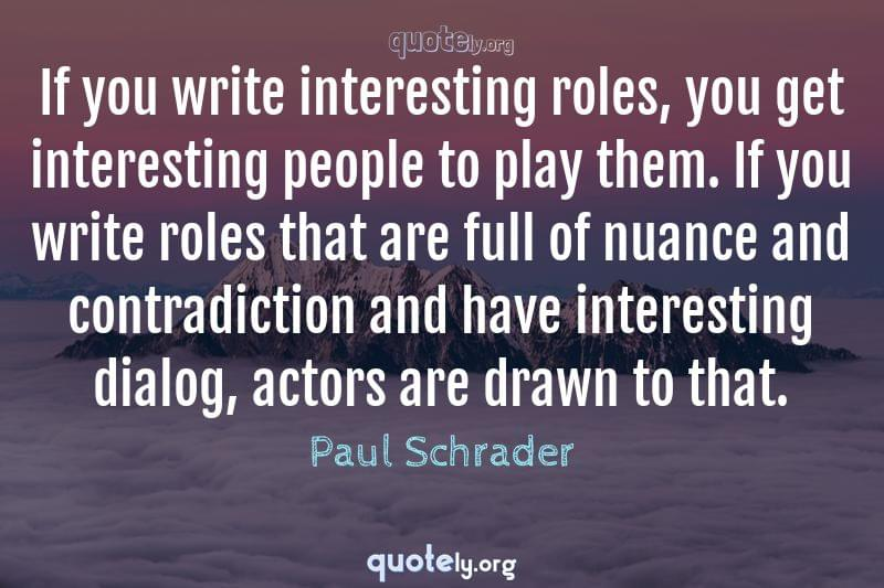 If you write interesting roles, you get interesting people to play them. If you write roles that are full of nuance and contradiction and have interesting dialog, actors are drawn to that. by Paul Schrader