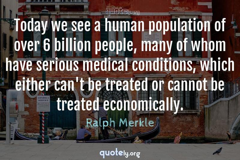 Today we see a human population of over 6 billion people, many of whom have serious medical conditions, which either can't be treated or cannot be treated economically. by Ralph Merkle