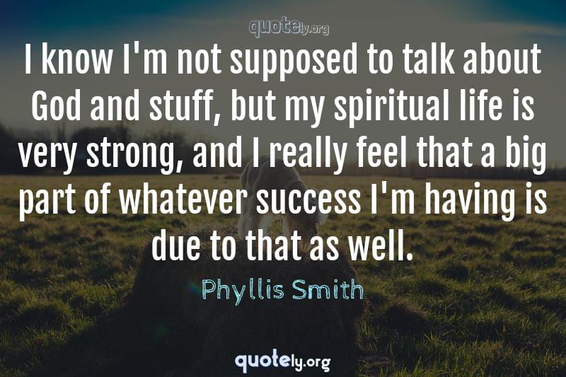 I know I'm not supposed to talk about God and stuff, but my spiritual life is very strong, and I really feel that a big part of whatever success I'm having is due to that as well. by Phyllis Smith