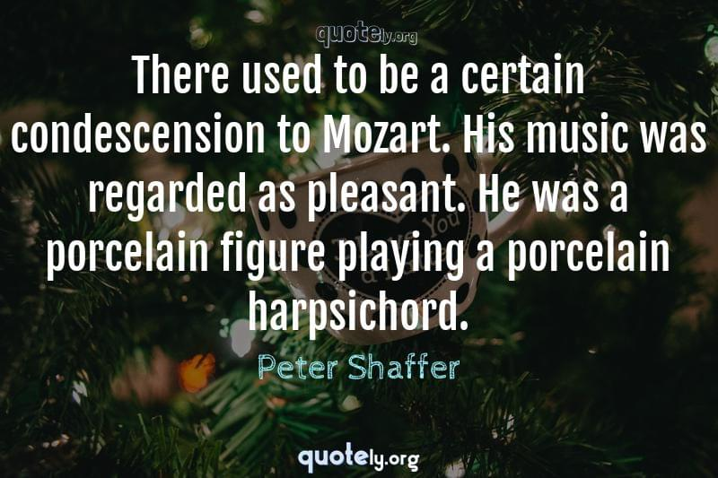 There used to be a certain condescension to Mozart. His music was regarded as pleasant. He was a porcelain figure playing a porcelain harpsichord. by Peter Shaffer