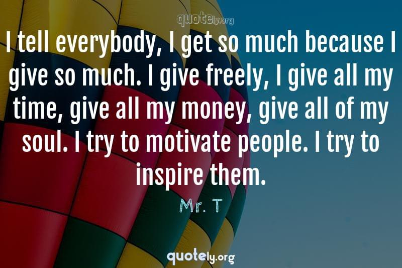 I tell everybody, I get so much because I give so much. I give freely, I give all my time, give all my money, give all of my soul. I try to motivate people. I try to inspire them. by Mr. T