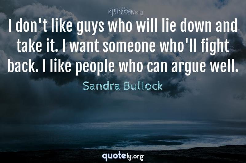 I don't like guys who will lie down and take it. I want someone who'll fight back. I like people who can argue well. by Sandra Bullock