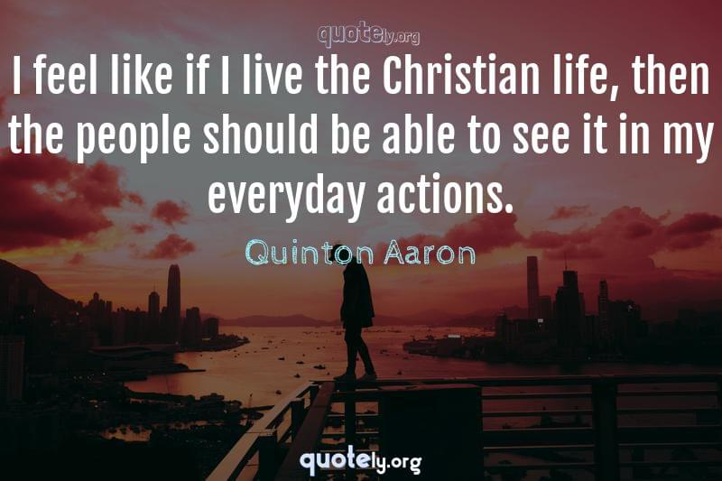 I feel like if I live the Christian life, then the people should be able to see it in my everyday actions. by Quinton Aaron