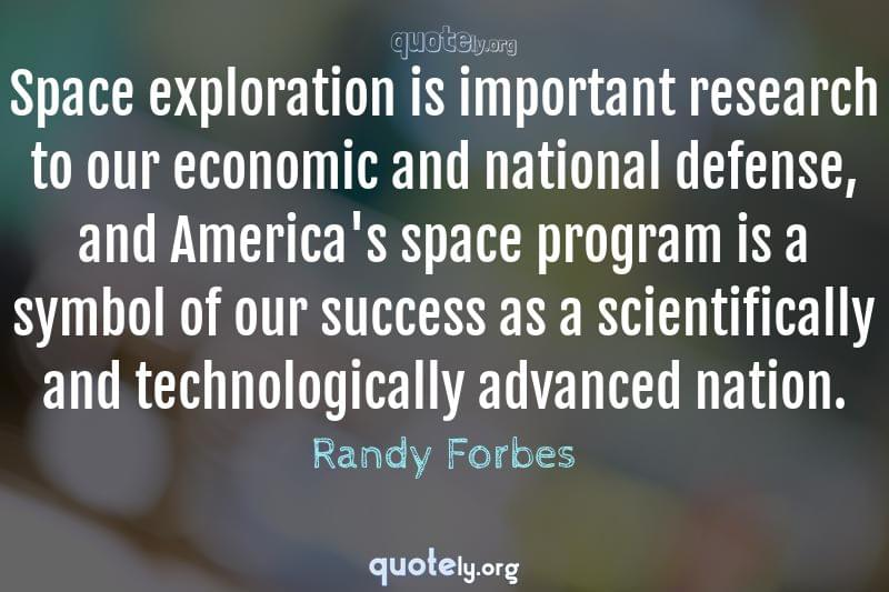 Space exploration is important research to our economic and national defense, and America's space program is a symbol of our success as a scientifically and technologically advanced nation. by Randy Forbes