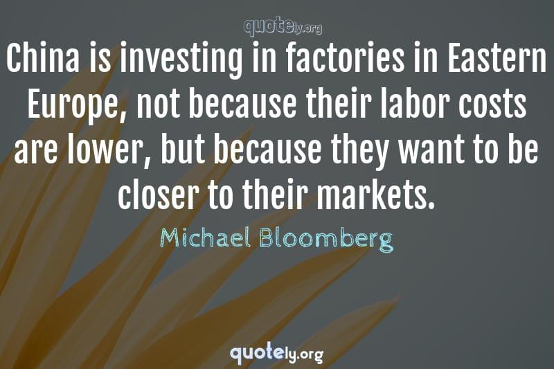 China is investing in factories in Eastern Europe, not because their labor costs are lower, but because they want to be closer to their markets. by Michael Bloomberg