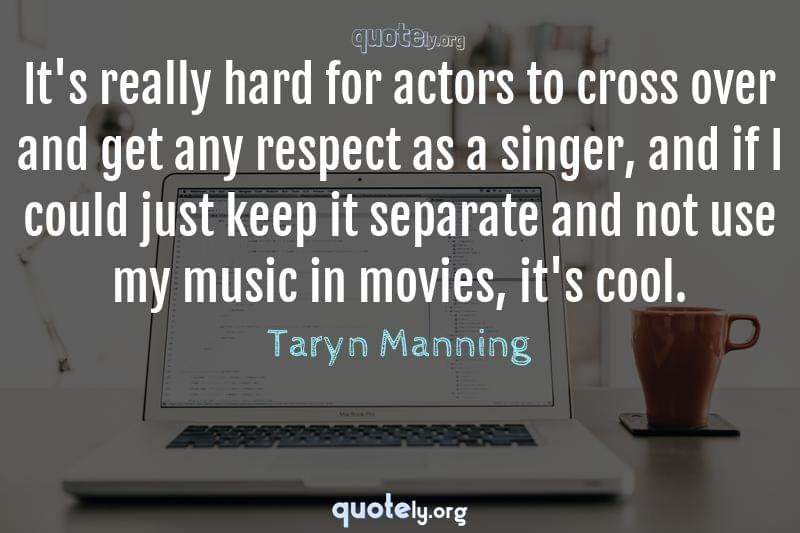 It's really hard for actors to cross over and get any respect as a singer, and if I could just keep it separate and not use my music in movies, it's cool. by Taryn Manning