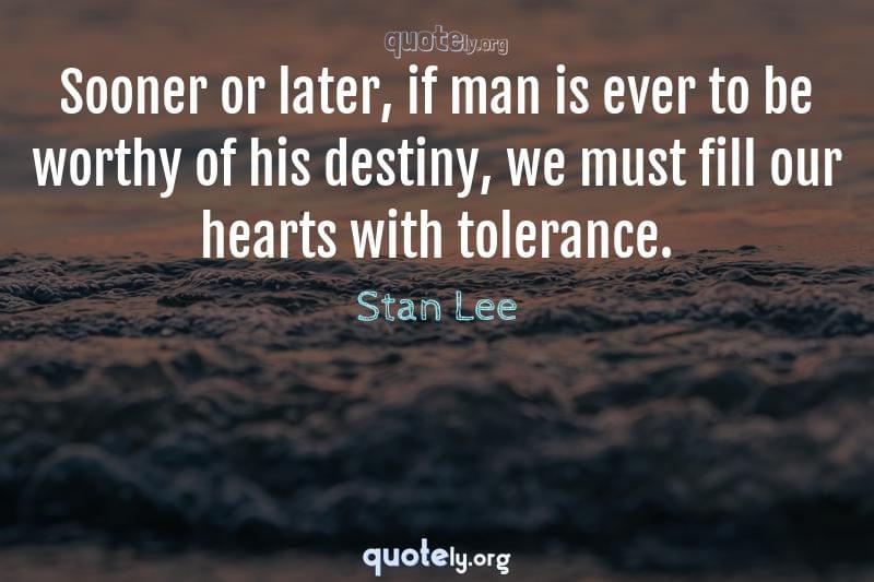Sooner or later, if man is ever to be worthy of his destiny, we must fill our hearts with tolerance. by Stan Lee