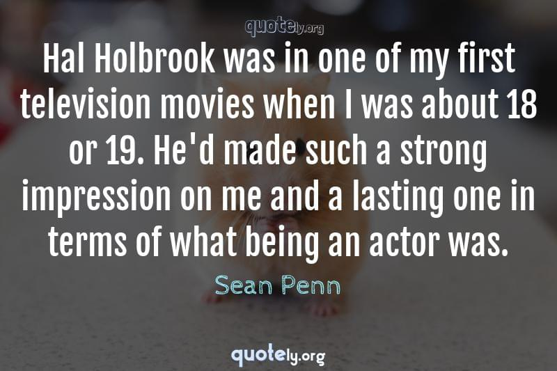 Hal Holbrook was in one of my first television movies when I was about 18 or 19. He'd made such a strong impression on me and a lasting one in terms of what being an actor was. by Sean Penn
