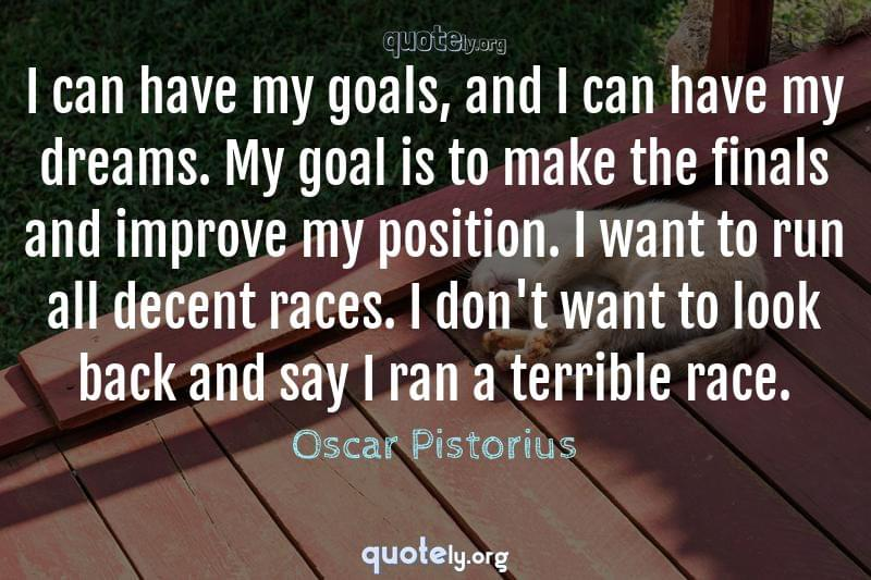 I can have my goals, and I can have my dreams. My goal is to make the finals and improve my position. I want to run all decent races. I don't want to look back and say I ran a terrible race. by Oscar Pistorius