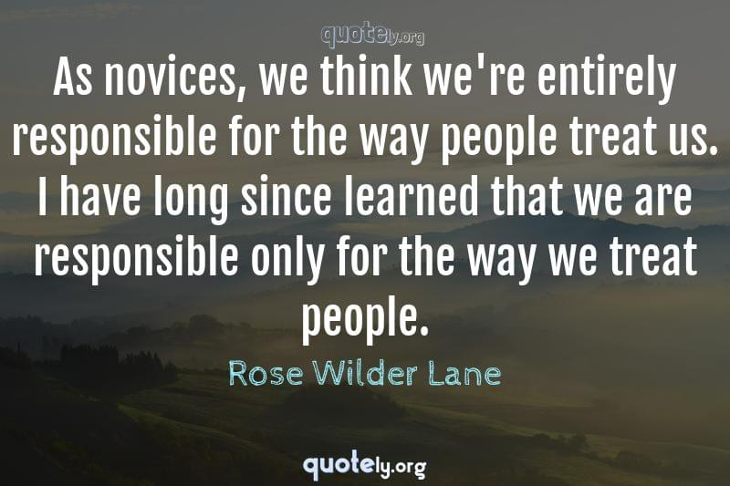 As novices, we think we're entirely responsible for the way people treat us. I have long since learned that we are responsible only for the way we treat people. by Rose Wilder Lane