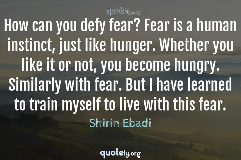 How can you defy fear? Fear is a human instinct, just like hunger. Whether you like it or not, you become hungry. Similarly with fear. But I have learned to train myself to live with this fear. by Shirin Ebadi