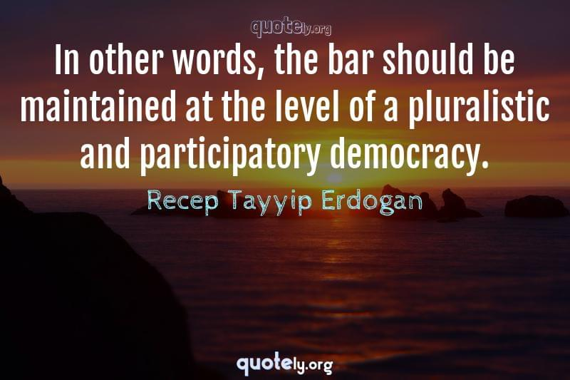 In other words, the bar should be maintained at the level of a pluralistic and participatory democracy. by Recep Tayyip Erdogan