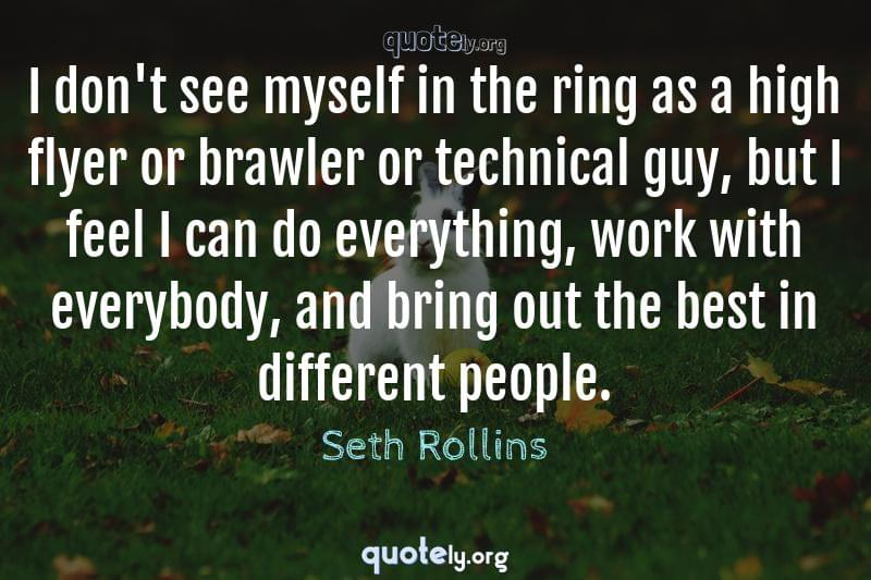 I don't see myself in the ring as a high flyer or brawler or technical guy, but I feel I can do everything, work with everybody, and bring out the best in different people. by Seth Rollins