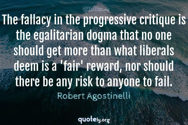 The fallacy in the progressive critique is the egalitarian dogma that no one should get more than what liberals deem is a 'fair' reward, nor should there be any risk to anyone to fail. by Robert Agostinelli