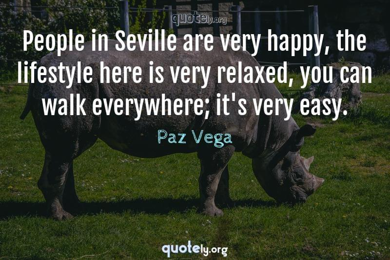 People in Seville are very happy, the lifestyle here is very relaxed, you can walk everywhere; it's very easy. by Paz Vega