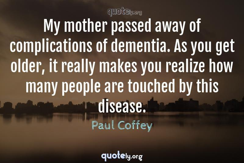 My mother passed away of complications of dementia. As you get older, it really makes you realize how many people are touched by this disease. by Paul Coffey