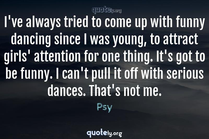 I've always tried to come up with funny dancing since I was young, to attract girls' attention for one thing. It's got to be funny. I can't pull it off with serious dances. That's not me. by Psy