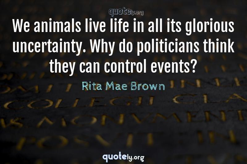 We animals live life in all its glorious uncertainty. Why do politicians think they can control events? by Rita Mae Brown