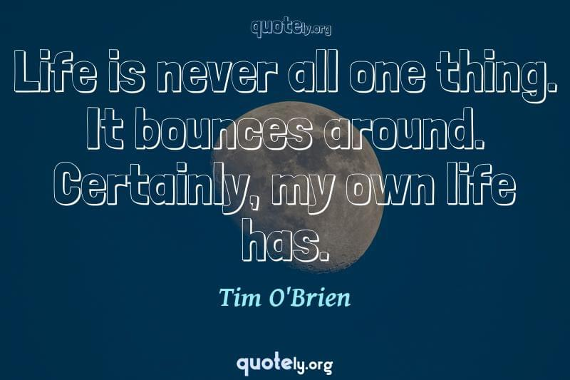 Life is never all one thing. It bounces around. Certainly, my own life has. by Tim O'Brien