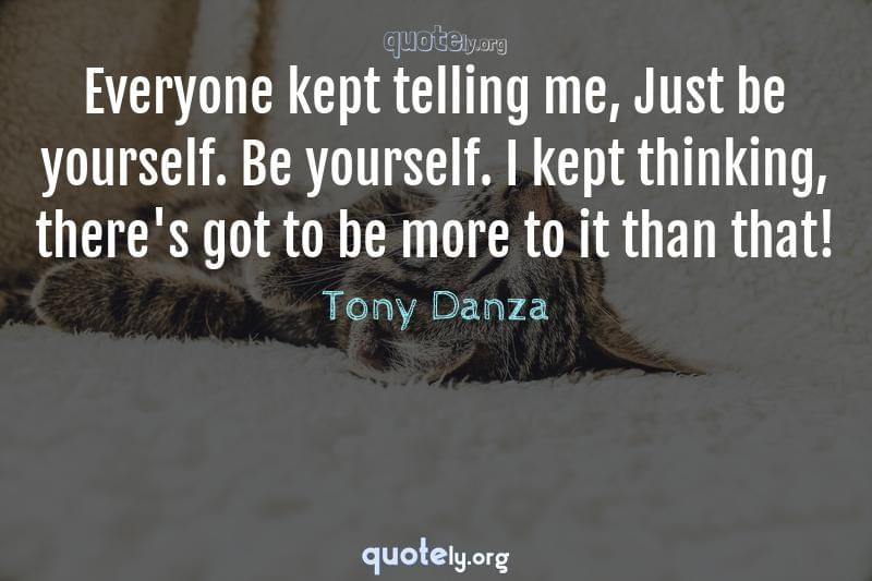 Everyone kept telling me, Just be yourself. Be yourself. I kept thinking, there's got to be more to it than that! by Tony Danza