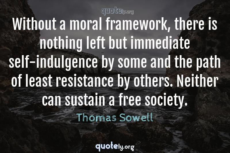 Without a moral framework, there is nothing left but immediate self-indulgence by some and the path of least resistance by others. Neither can sustain a free society. by Thomas Sowell
