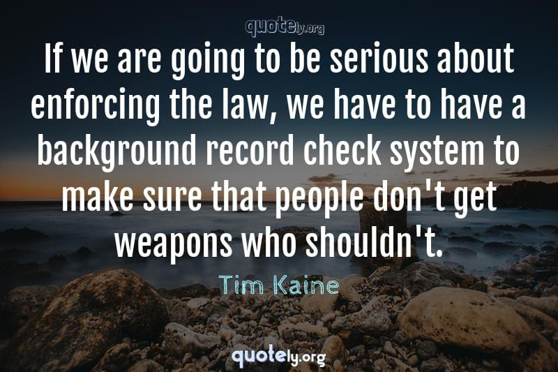 If we are going to be serious about enforcing the law, we have to have a background record check system to make sure that people don't get weapons who shouldn't. by Tim Kaine