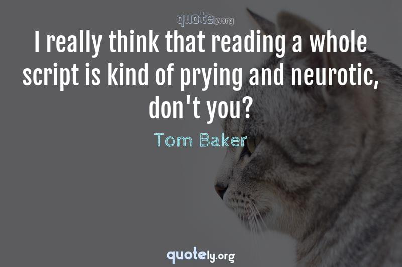 I really think that reading a whole script is kind of prying and neurotic, don't you? by Tom Baker