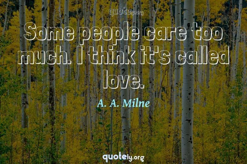 Some people care too much. I think it's called love. by A. A. Milne