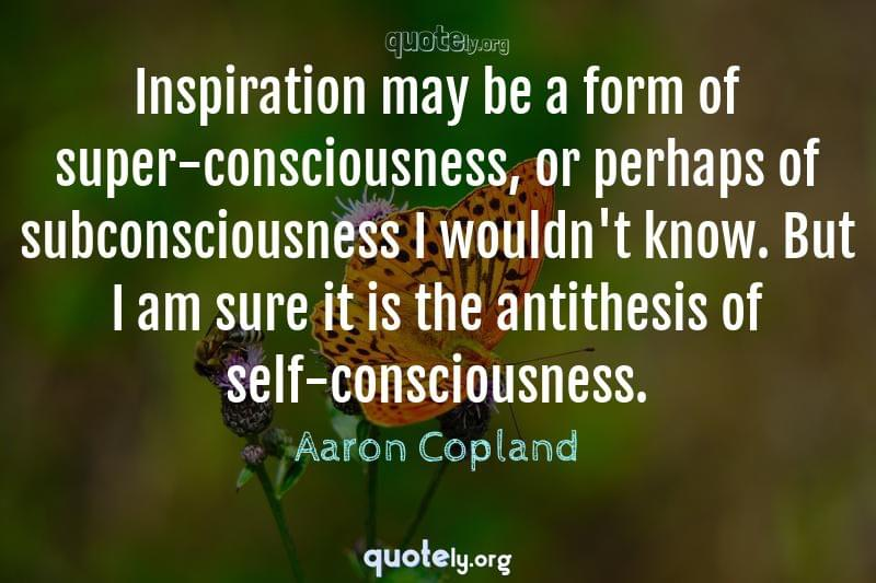 Inspiration may be a form of super-consciousness, or perhaps of subconsciousness I wouldn't know. But I am sure it is the antithesis of self-consciousness. by Aaron Copland