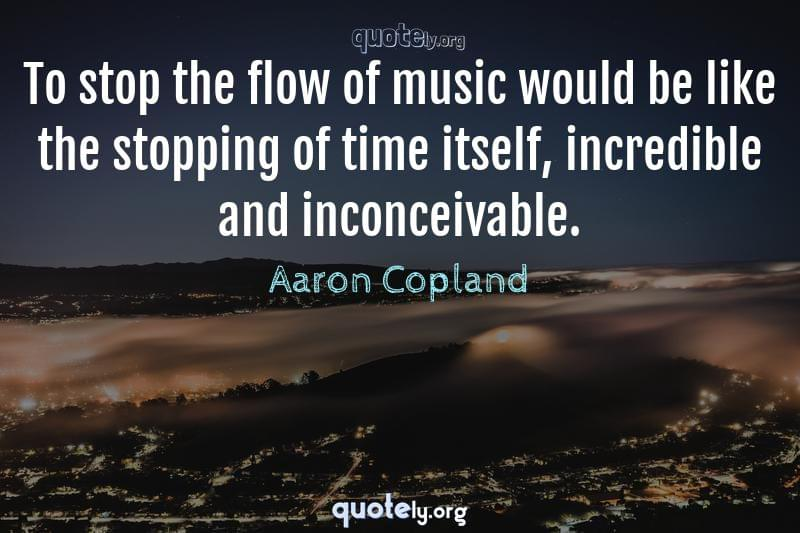 To stop the flow of music would be like the stopping of time itself, incredible and inconceivable. by Aaron Copland