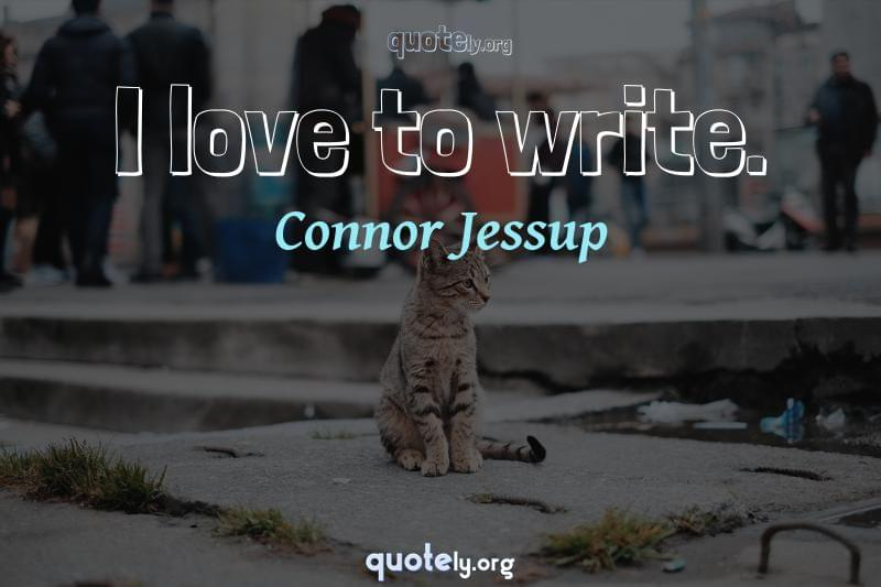 I love to write. by Connor Jessup