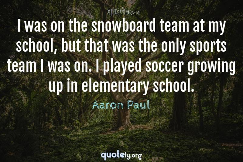 I was on the snowboard team at my school, but that was the only sports team I was on. I played soccer growing up in elementary school. by Aaron Paul
