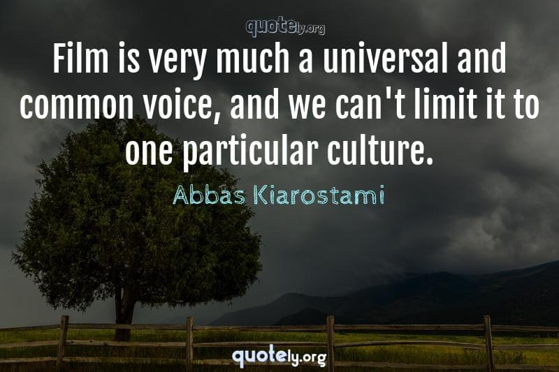 Film is very much a universal and common voice, and we can't limit it to one particular culture. by Abbas Kiarostami
