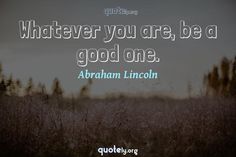 Whatever you are, be a good one. by Abraham Lincoln