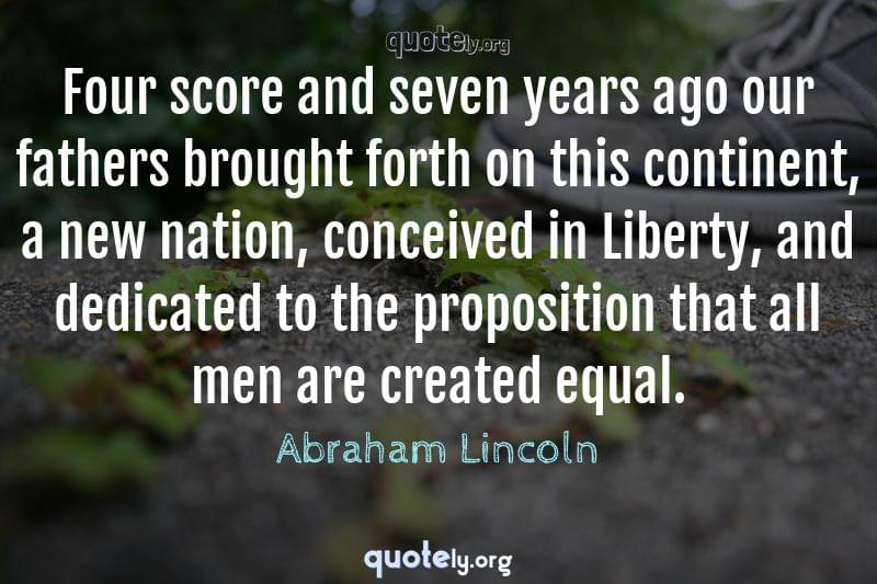 Four score and seven years ago our fathers brought forth on this continent, a new nation, conceived in Liberty, and dedicated to the proposition that all men are created equal. by Abraham Lincoln