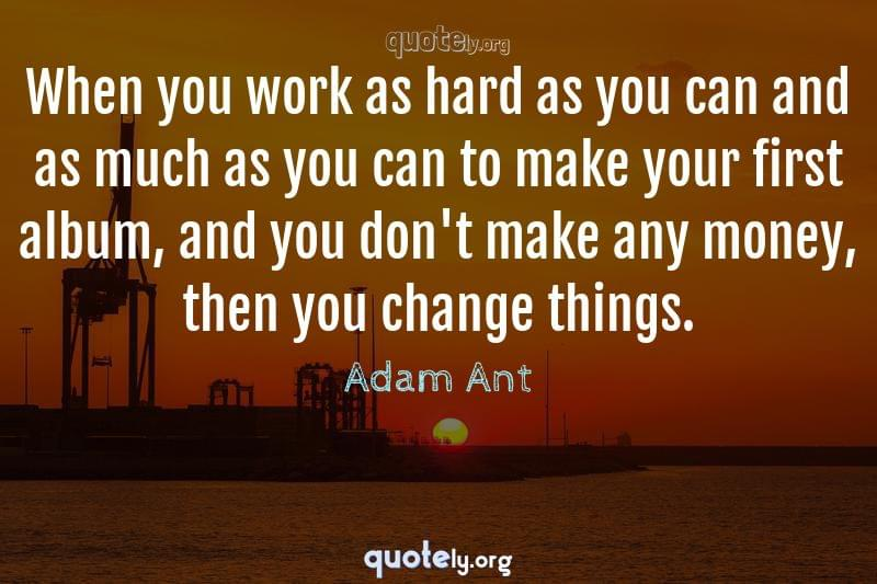 When you work as hard as you can and as much as you can to make your first album, and you don't make any money, then you change things. by Adam Ant