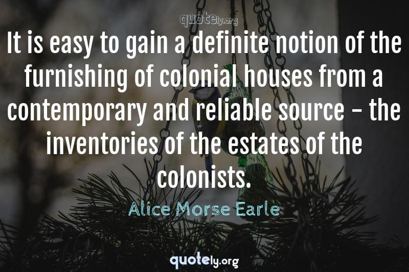 It is easy to gain a definite notion of the furnishing of colonial houses from a contemporary and reliable source - the inventories of the estates of the colonists. by Alice Morse Earle
