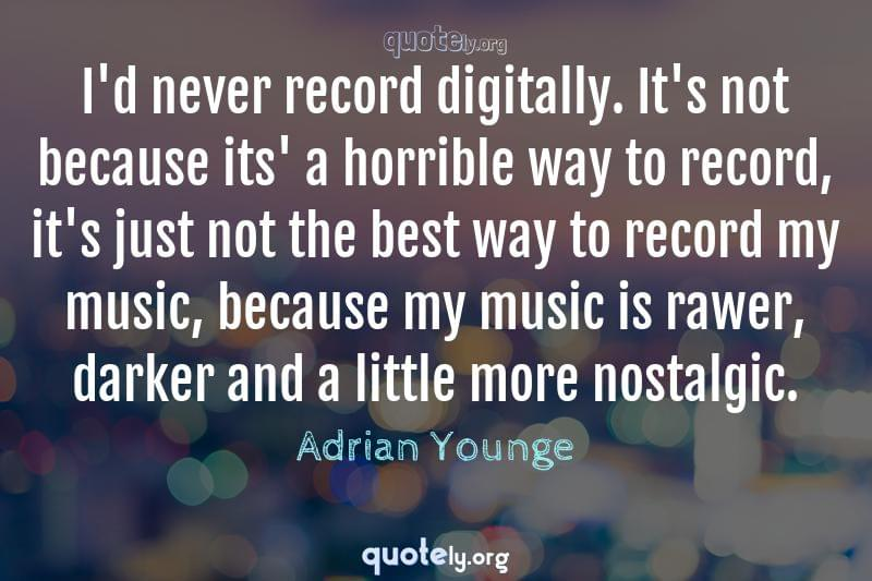I'd never record digitally. It's not because its' a horrible way to record, it's just not the best way to record my music, because my music is rawer, darker and a little more nostalgic. by Adrian Younge