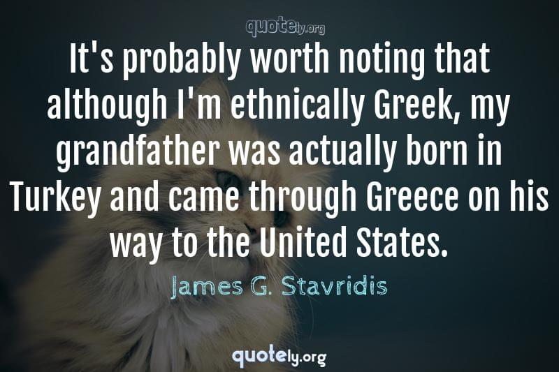 It's probably worth noting that although I'm ethnically Greek, my grandfather was actually born in Turkey and came through Greece on his way to the United States. by James G. Stavridis