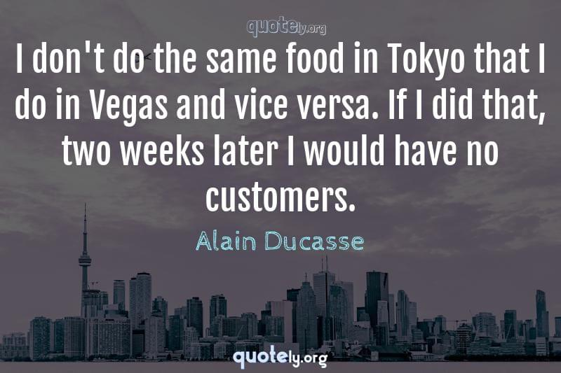 I don't do the same food in Tokyo that I do in Vegas and vice versa. If I did that, two weeks later I would have no customers. by Alain Ducasse