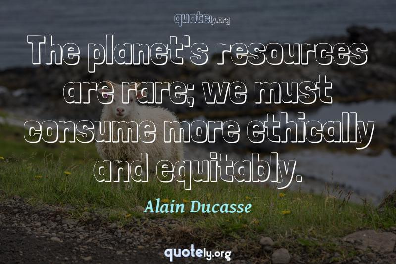 The planet's resources are rare; we must consume more ethically and equitably. by Alain Ducasse
