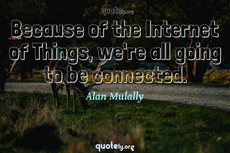 Because of the Internet of Things, we're all going to be connected. by Alan Mulally