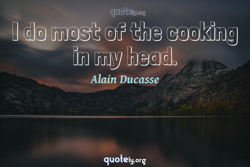 I do most of the cooking in my head. by Alain Ducasse