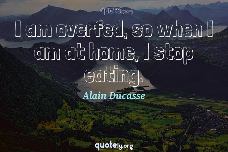 I am overfed, so when I am at home, I stop eating. by Alain Ducasse